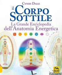 CORPO SOTTILE. LA GRANDE ENCICLOPEDIA DELL'ANATOMIA ENERGETICA (IL) - DALE CYNDI