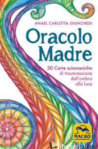 ORACOLO MADRE. 30 CARTE SCIAMANICHE DI TRASMUTAZIONE DALL'OMBRA ALLA LUCE. CON 3 - GIUNCHEDI ANAEL CARLOTTA