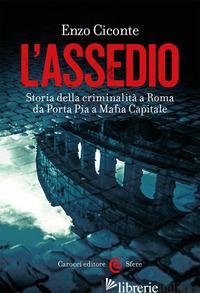 ASSEDIO. STORIA DELLA CRIMINALITA' A ROMA DA PORTA PIA A MAFIA CAPITALE (L') - CICONTE ENZO