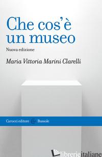 CHE COS'E' UN MUSEO. NUOVA EDIZ. - MARINI CLARELLI MARIA VITTORIA