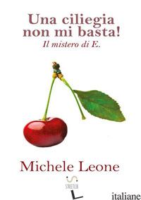 CILIEGIA NON MI BASTA! IL MISTERO DI E. (UNA) - LEONE MICHELE