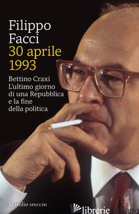 30 APRILE 1993. BETTINO CRAXI. L'ULTIMO GIORNO DI UNA REPUBBLICA E LA FINE DELLA - FACCI FILIPPO