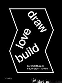 DRAW LOVE BUILD. L'ARCHITETTURA DI SAUERBRUCH HUTTON. EDIZ. ITALIANA E INGLESE - MOLINARI L. (CUR.); KARRER L. (CUR.)