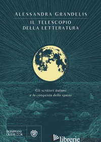 TELESCOPIO DELLA LETTERATURA. GLI SCRITTORI ITALIANI E LA CONQUISTA DELLO SPAZIO - GRANDELIS ALESSANDRA