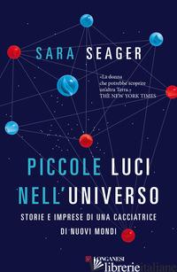 PICCOLE LUCI NELL'UNIVERSO. STORIE E IMPRESE DI UNA CACCIATRICE DI NUOVI MONDI - SEAGER SARA