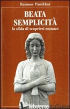 BEATA SEMPLICITA'. LA SFIDA DI SCOPRIRSI MONACO - PANIKKAR RAIMON; AUGUSTI CHIMENTI A. (CUR.); NICOLOSI M. (CUR.)