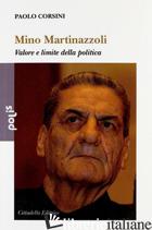 MINO MARTINAZZOLI. VALORE E LIMITE DELLA POLITICA - CORSINI PAOLO
