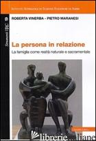 PERSONA IN RELAZIONE. LA FAMIGLIA COME REALTA' NATURALE E SACRAMENTALE (LA) - VINERBA ROBERTA; MARANESI PIETRO