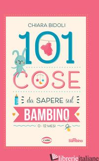 101 COSE DA SAPERE SUL BAMBINO. 0-12 MESI - BIDOLI CHIARA