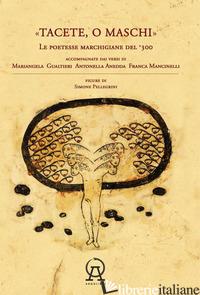 TACETE O MASCHI. LE POETESSE MARCHIGIANE DEL '300 ACCOMPAGNATE DAI VERSI DI ANTO - ANEDDA ANTONELLA; GUALTIERI MARIANGELA; MANCINELLI FRANCA; ORECCHINI F. (CUR.);