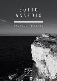 SOTTO ASSEDIO - RICCETTO RACHELE