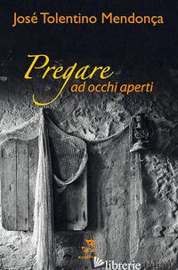 PREGARE AD OCCHI APERTI - TOLENTINO MENDONCA JOSE'