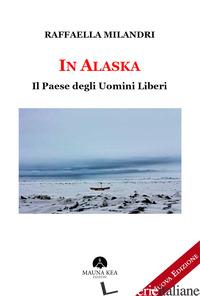 IN ALASKA. IL PAESE DEGLI UOMINI LIBERI - MILANDRI RAFFAELLA