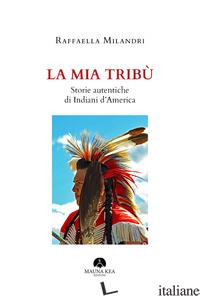 MIA TRIBU'. STORIE AUTENTICHE DI INDIANI D'AMERICA (LA) - MILANDRI RAFFAELLA