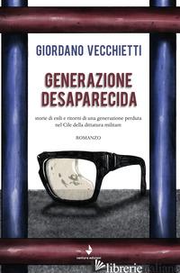 GENERAZIONE DESAPARECIDA. STORIE DI ESILI E RITORNI DI UNA GENERAZIONE PERDUTA N - VECCHIETTI GIORDANO