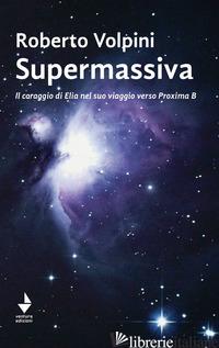 SUPERMASSIVA. IL CORAGGIO DI ELIA NEL SUO VIAGGIO VERSO PROXIMA B - VOLPINI ROBERTO