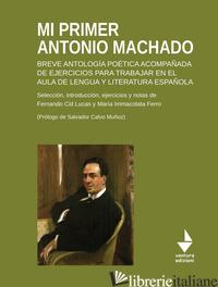 MI PRIMER ANTONIO MACHADO. BREVE ANTOLOGIA POETICA ACOMPANADA DE EJERCICIOS PARA - CID LUCAS FERNANDO; FERRO MARIA IMMACOLATA