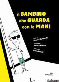 BAMBINO CHE GUARDA CON LE MANI. EDIZ. ILLUSTRATA (IL) - MALKOWSKI TOMASZ