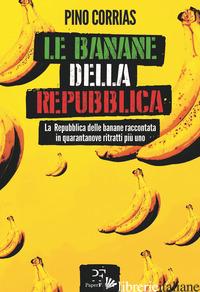 BANANE DELLA REPUBBLICA. LA REPUBBLICA DELLE BANANE RACCONTATA IN QUARANTANOVE R - CORRIAS PINO