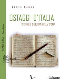 OSTAGGI D'ITALIA. TRE VIAGGI OBBLIGATI NELLA STORIA - BORSO DARIO