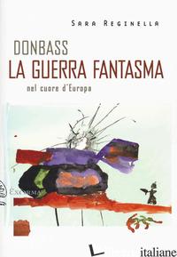 DONBASS, LA GUERRA FANTASMA NEL CUORE D'EUROPA - REGINELLA SARA