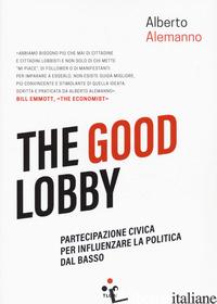 GOOD LOBBY. PARTECIPAZIONE CIVICA PER INFLUENZARE LA POLITICA DAL BASSO (THE) - ALEMANNO ALBERTO