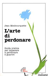ARTE DI PERDONARE. GUIDA PRATICA PER IMPARARE A PERDONARE E GUARIRE (L') - MONBOURQUETTE JEAN