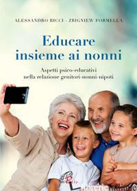 EDUCARE INSIEME AI NONNI. ASPETTI PSICO-EDUCATIVI NELLA RELAZIONE GENITORI-NONNI - RICCI ALESSANDRO; FORMELLA ZBIGNIEW