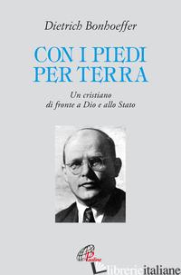 CON I PIEDI PER TERRA. UN CRISTIANO DI FRONTE A DIO E ALLO STATO - BONHOEFFER DIETRICH; RAGUSA E. (CUR.)