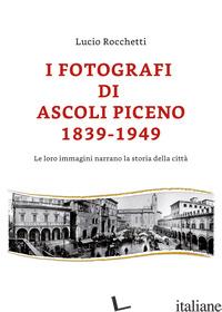 FOTOGRAFI DI ASCOLI PICENO 1839-1949. LE LORO IMMAGINI NARRANO LA STORIA DELLA C - ROCCHETTI LUCIO