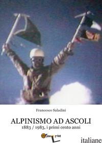 ALPINISMO AD ASCOLI. 1883-1983, I PRIMI CENTO ANNI - SALADINI FRANCESCO