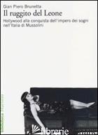 RUGGITO DEL LEONE. HOLLYWOOD ALLA CONQUISTA DELL'IMPERO DEI SOGNI NELL'ITALIA DI - BRUNETTA GIAN PIERO