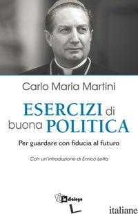 ESERCIZI DI BUONA POLITICA. PER GUARDARE CON FIDUCIA AL FUTURO - MARTINI CARLO MARIA