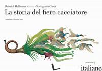 STORIA DEL FIERO CACCIATORE. EDIZ. A COLORI (LA) - HOFFMANN HEINRICH