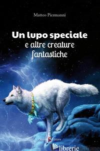 LUPO SPECIALE E ALTRE CREATURE FANTASTICHE (UN) - PIERMANNI MATTEO