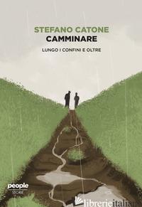 CAMMINARE. LUNGO I CONFINI E OLTRE - CATONE STEFANO