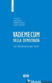 VADEMECUM DELLA DEMOCRAZIA. UN DIZIONARIO PER TUTTI - GATTI R. (CUR.); VELLANI I. (CUR.); ALICI L. (CUR.)