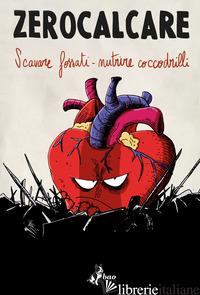 SCAVARE FOSSATI-NUTRIRE COCCODRILLI. CATALOGO DELLA MOSTRA (ROMA, 10 NOVEMBRE 20 - ZEROCALCARE; FOSCHINI M. (CUR.)