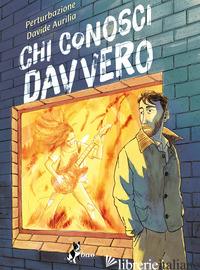 CHI CONOSCI DAVVERO - PERTURBAZIONE; AURILIA DAVIDE