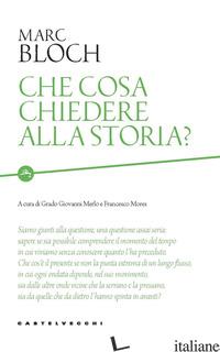 CHE COSA CHIEDERE ALLA STORIA? - BLOCH MARC; MERLO G. G. (CUR.); MORES F. (CUR.)