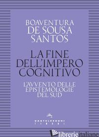 FINE DELL'IMPERO COGNITIVO. L'AVVENTO DELLE EPISTEMOLOGIE DEL SUD (LA) - SOUSA SANTOS BOAVENTURA DE