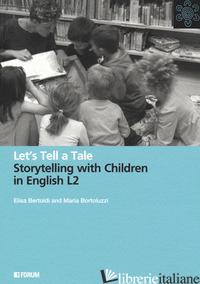 LET'S TELL A TALE. STORYTELLING WITH CHILDREN IN ENGLISH L2 - BERTOLDI ELISA; BORTOLUZZI MARIA