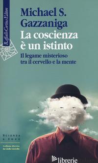 COSCIENZA E' UN ISTINTO. IL LEGAME MISTERIOSO TRA IL CERVELLO E LA MENTE (LA) - GAZZANIGA MICHAEL S.