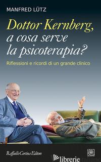 DOTTOR KERNBERG, A COSA SERVE LA PSICOTERAPIA? RIFLESSIONI E RICORDI DI UN GRAND - LUTZ MANFRED; LINGIARDI V. (CUR.)