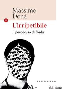 IRRIPETIBILE. IL PARADOSSO DI DADA (L') - DONA' MASSIMO