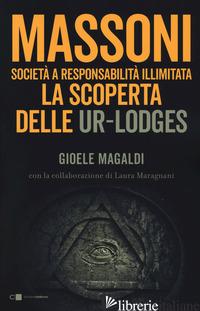 MASSONI. SOCIETA' A RESPONSABILITA' ILLIMITATA. LA SCOPERTA DELLE UR-LODGES - MAGALDI GIOELE; MARAGNANI LAURA