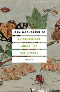 CONCEZIONE ANARCHICA DEL VIVENTE (LA) - KUPIEC JEAN-JACQUES