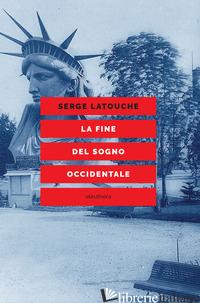 FINE DEL SOGNO OCCIDENTALE. SAGGIO SULL'AMERICANIZZAZIONE DEL MONDO (LA) - LATOUCHE SERGE