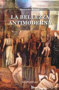 BELLEZZA ANTIMODERNA (LA) - ROSATI RICCARDO