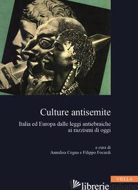 CULTURE ANTISEMITE. ITALIA ED EUROPA DALLE LEGGI ANTIEBRAICHE AI RAZZISMI DI OGG - CEGNA A. (CUR.); FOCARDI F. (CUR.)